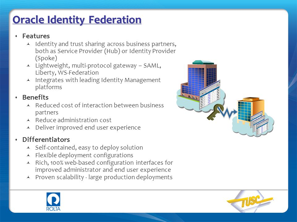 Oracle Identity Federation  Features Identity and trust sharing across business partners, both as Service Provider (Hub) or Identity Provider (Spoke)