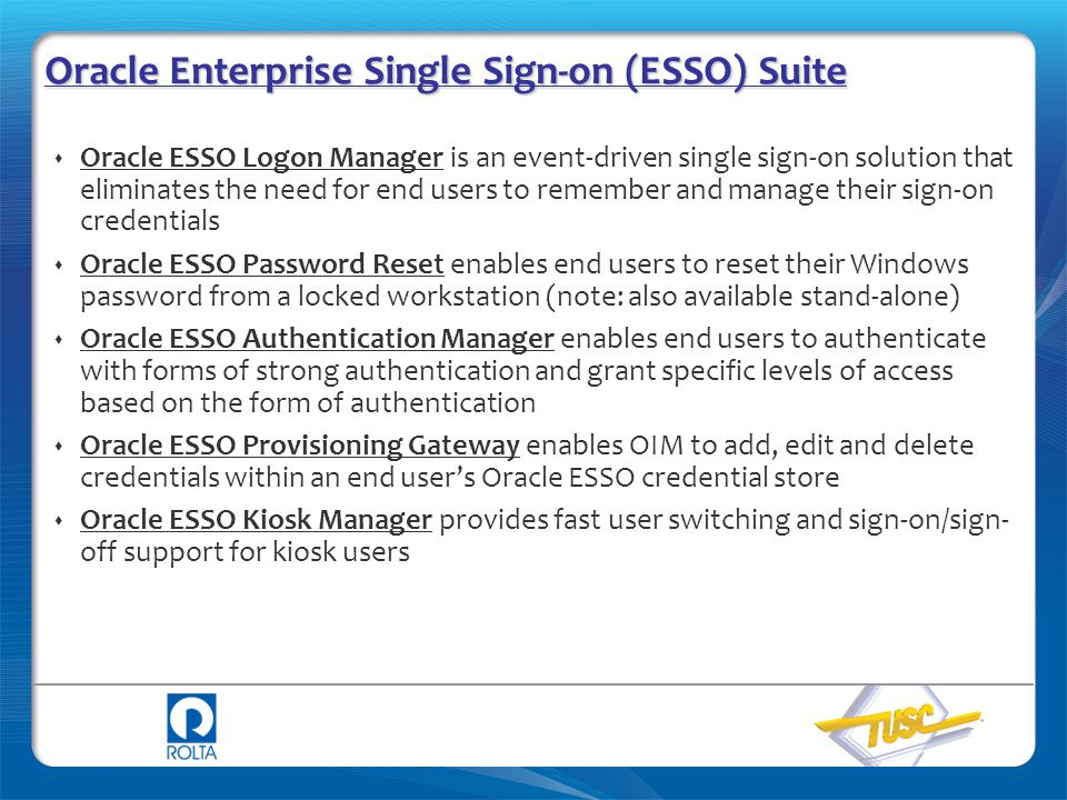 Oracle Enterprise Single Sign-on (ESSO) Suite  Oracle ESSO Logon Manager is an event-driven single sign-on solution that eliminates the need for end