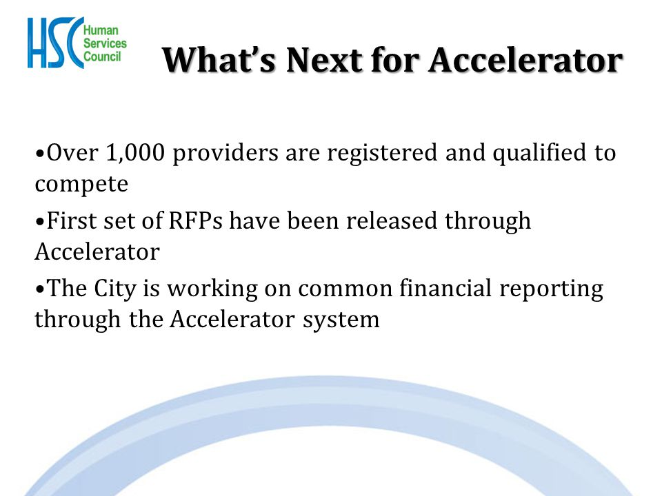 What's Next for Accelerator Over 1,000 providers are registered and qualified to compete First set of RFPs have been released through Accelerator The City is working on common financial reporting through the Accelerator system