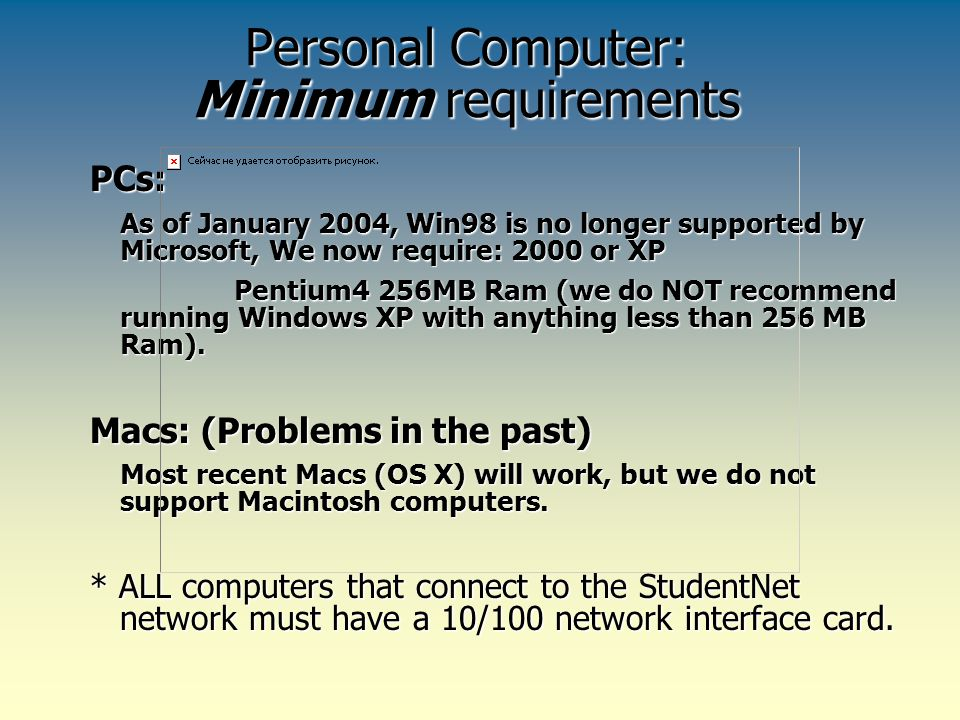 Personal Computer: Minimum requirements PCs: As of January 2004, Win98 is no longer supported by Microsoft, We now require: 2000 or XP Pentium4 256MB Ram (we do NOT recommend running Windows XP with anything less than 256 MB Ram).