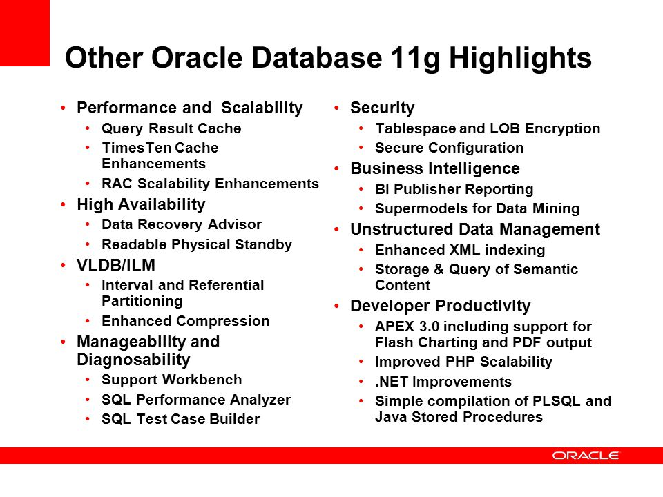Other Oracle Database 11g Highlights Performance and Scalability Query Result Cache TimesTen Cache Enhancements RAC Scalability Enhancements High Availability Data Recovery Advisor Readable Physical Standby VLDB/ILM Interval and Referential Partitioning Enhanced Compression Manageability and Diagnosability Support Workbench SQL Performance Analyzer SQL Test Case Builder Security Tablespace and LOB Encryption Secure Configuration Business Intelligence BI Publisher Reporting Supermodels for Data Mining Unstructured Data Management Enhanced XML indexing Storage & Query of Semantic Content Developer Productivity APEX 3.0 including support for Flash Charting and PDF output Improved PHP Scalability.NET Improvements Simple compilation of PLSQL and Java Stored Procedures