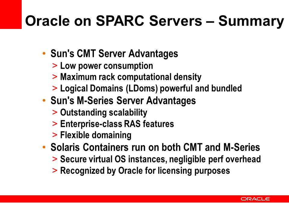 Oracle on SPARC Servers – Summary Sun s CMT Server Advantages > Low power consumption > Maximum rack computational density > Logical Domains (LDoms) powerful and bundled Sun s M-Series Server Advantages > Outstanding scalability > Enterprise-class RAS features > Flexible domaining Solaris Containers run on both CMT and M-Series > Secure virtual OS instances, negligible perf overhead > Recognized by Oracle for licensing purposes