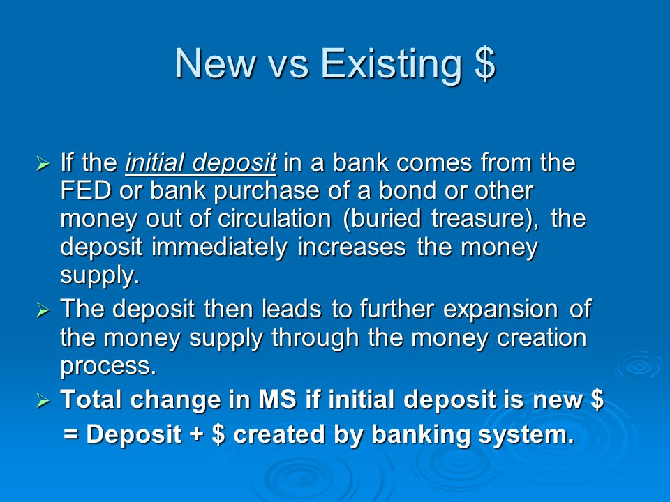 New vs Existing $  If the initial deposit in a bank comes from the FED or bank purchase of a bond or other money out of circulation (buried treasure), the deposit immediately increases the money supply.