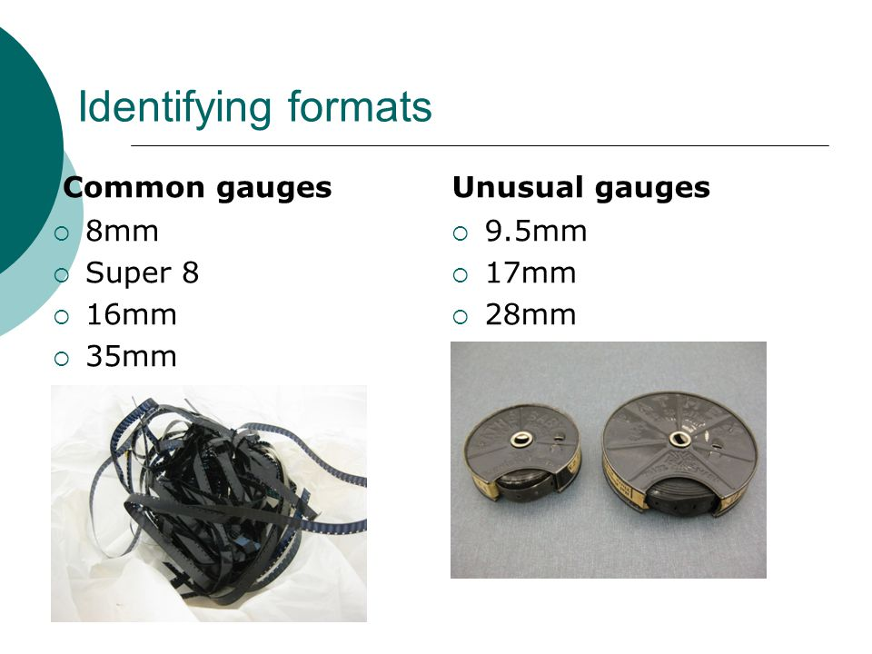 Identifying formats Common gauges  8mm  Super 8  16mm  35mm Unusual gauges  9.5mm  17mm  28mm
