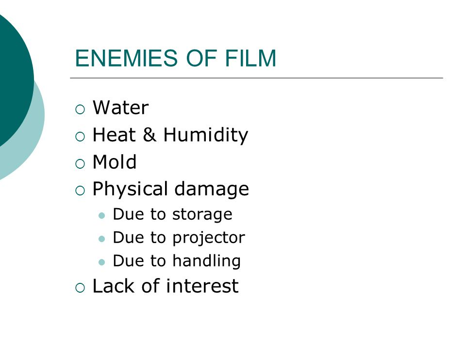 ENEMIES OF FILM  Water  Heat & Humidity  Mold  Physical damage Due to storage Due to projector Due to handling  Lack of interest