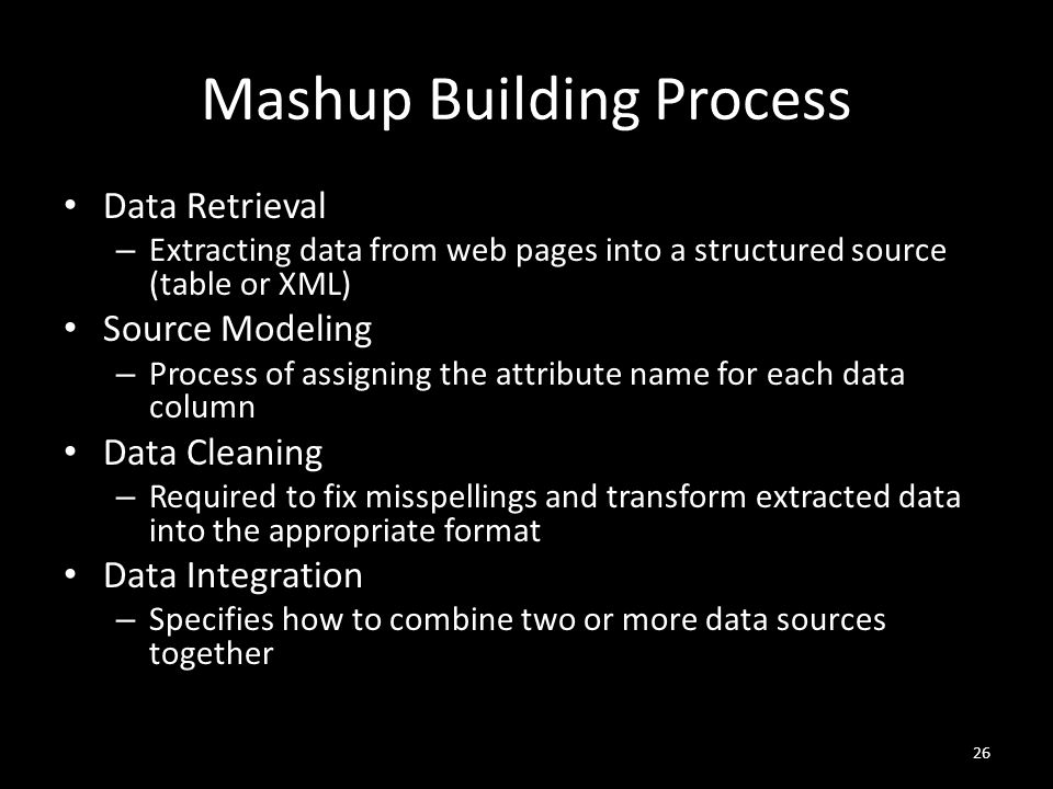 Mashup Building Process Data Retrieval – Extracting data from web pages into a structured source (table or XML) Source Modeling – Process of assigning the attribute name for each data column Data Cleaning – Required to fix misspellings and transform extracted data into the appropriate format Data Integration – Specifies how to combine two or more data sources together 26