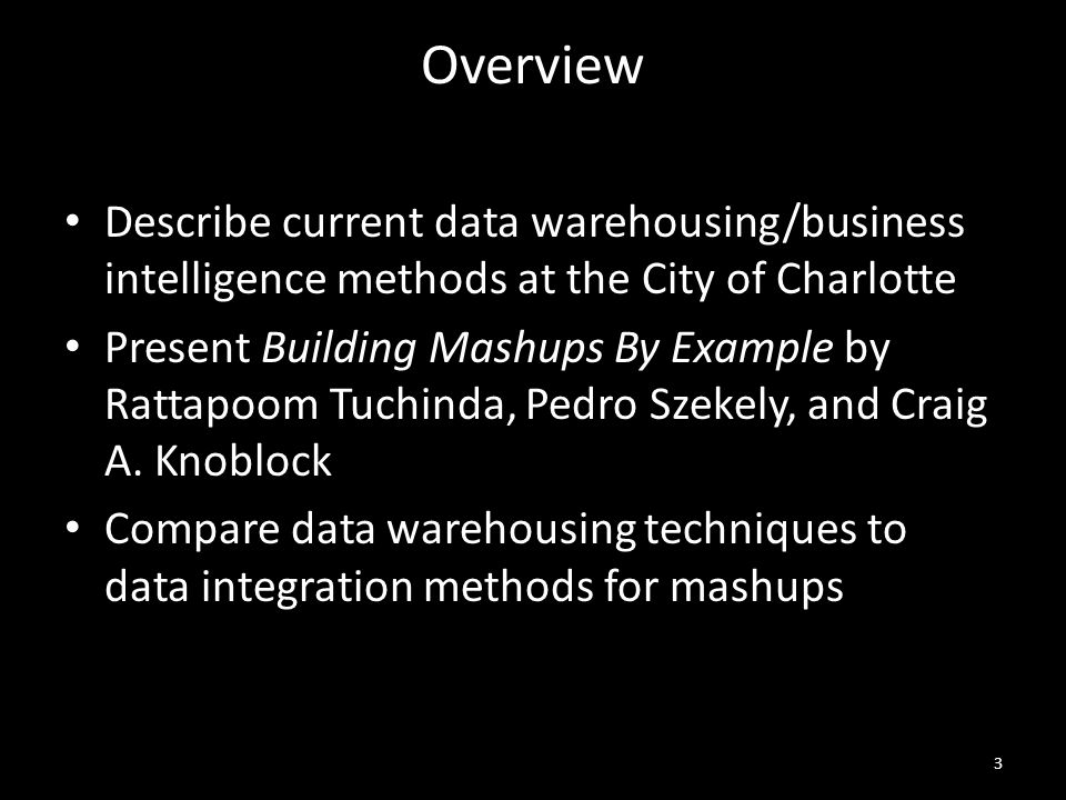 Overview Describe current data warehousing/business intelligence methods at the City of Charlotte Present Building Mashups By Example by Rattapoom Tuchinda, Pedro Szekely, and Craig A.