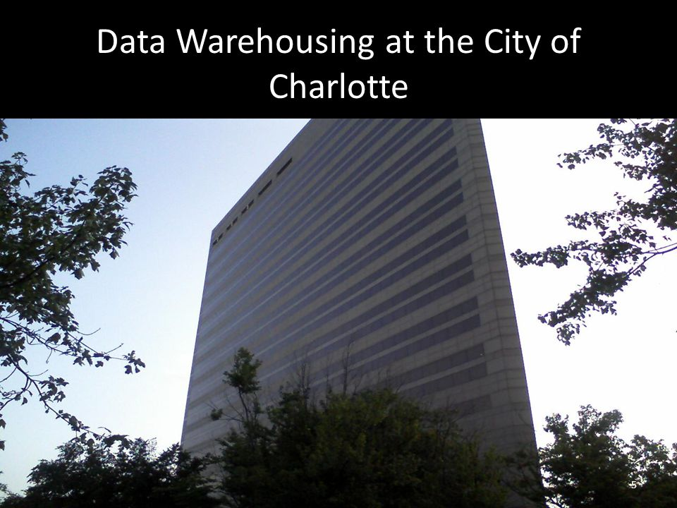 Data Warehousing at the City of Charlotte 5