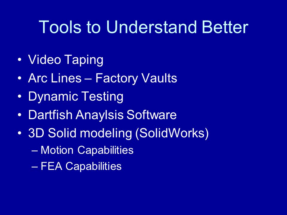 Tools to Understand Better Video Taping Arc Lines – Factory Vaults Dynamic Testing Dartfish Anaylsis Software 3D Solid modeling (SolidWorks) –Motion Capabilities –FEA Capabilities