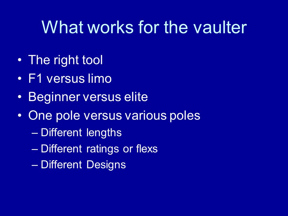 What works for the vaulter The right tool F1 versus limo Beginner versus elite One pole versus various poles –Different lengths –Different ratings or flexs –Different Designs