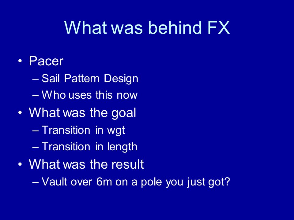 What was behind FX Pacer –Sail Pattern Design –Who uses this now What was the goal –Transition in wgt –Transition in length What was the result –Vault over 6m on a pole you just got