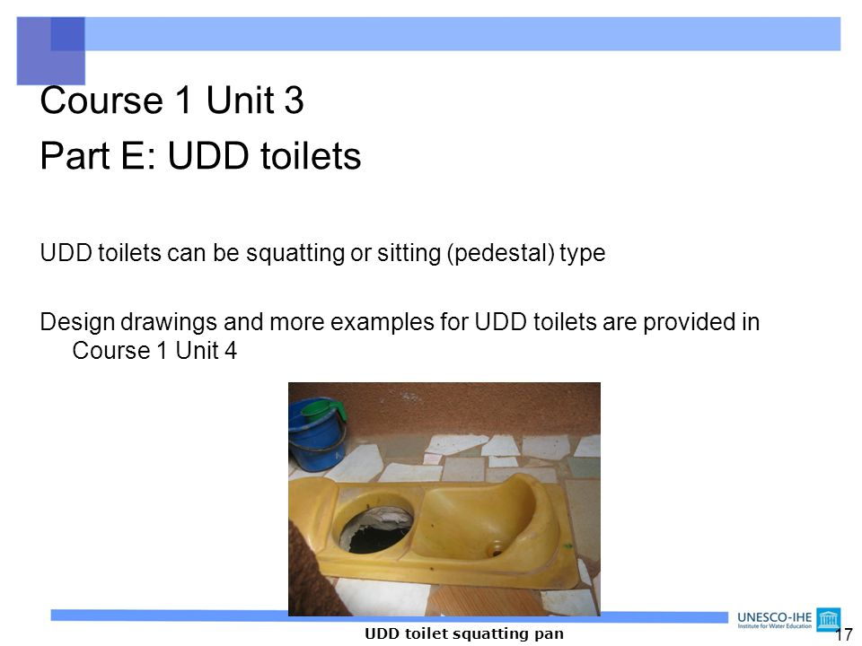 17 Course 1 Unit 3 Part E: UDD toilets UDD toilets can be squatting or sitting (pedestal) type Design drawings and more examples for UDD toilets are p