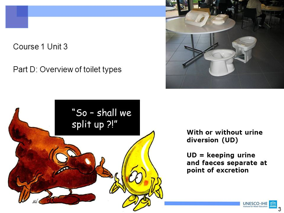 "3 Course 1 Unit 3 Part D: Overview of toilet types ""So – shall we split up ?!"" With or without urine diversion (UD) UD = keeping urine and faeces sepa"