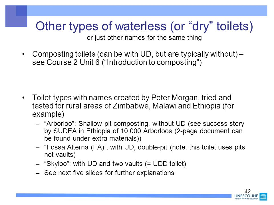 "42 Other types of waterless (or ""dry"" toilets) or just other names for the same thing Composting toilets (can be with UD, but are typically without) –"