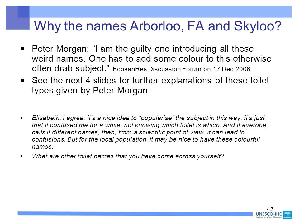"43 Why the names Arborloo, FA and Skyloo?  Peter Morgan: ""I am the guilty one introducing all these weird names. One has to add some colour to this o"