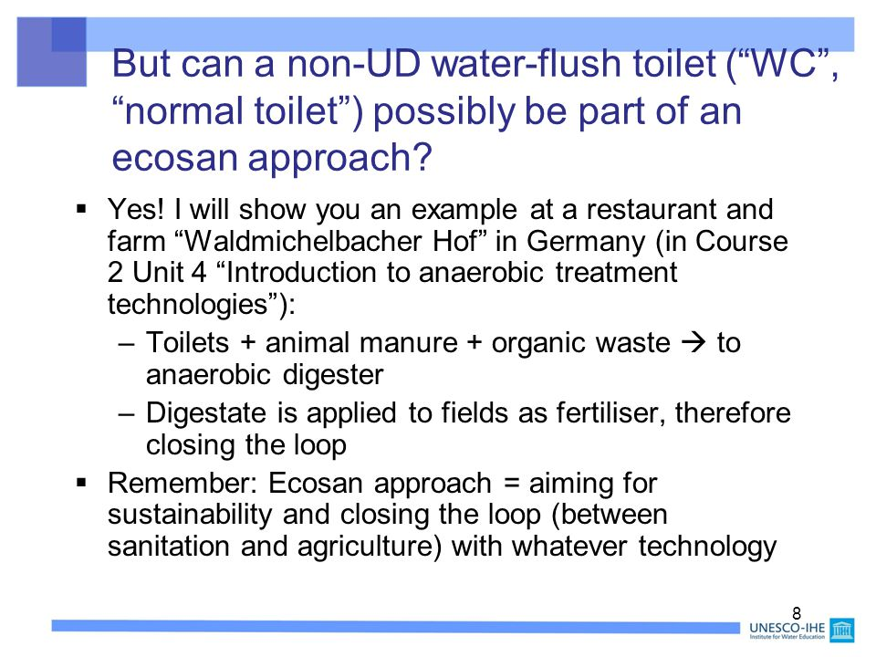 9 Range of available toilet types (they can all be used within an ecosan approach; for photos see next slides) Toilet type (faeces/urine) UD?DescriptionExample Dry mixedNoFaeces + urine mixed, no flushConventional pit latrine; VIP latrine; composting toilet Dry F/dry U * YesFaeces without, urine without flush UDD toilet, waterless urinal Dry F/wet UYesFaeces without, urine with flush (mini flush) Wost-Man, Sweden (UD toilet) Wet mixed (vacuum) NoFaeces + urine mixed, vacuum system (very low flush) Roediger, Germany, vacuum toilet ~ 1 L/flush Wet F/wet UYesFaeces with, urine with flushUD water-flush toilet by Dubletten, Roediger, Gustavson.