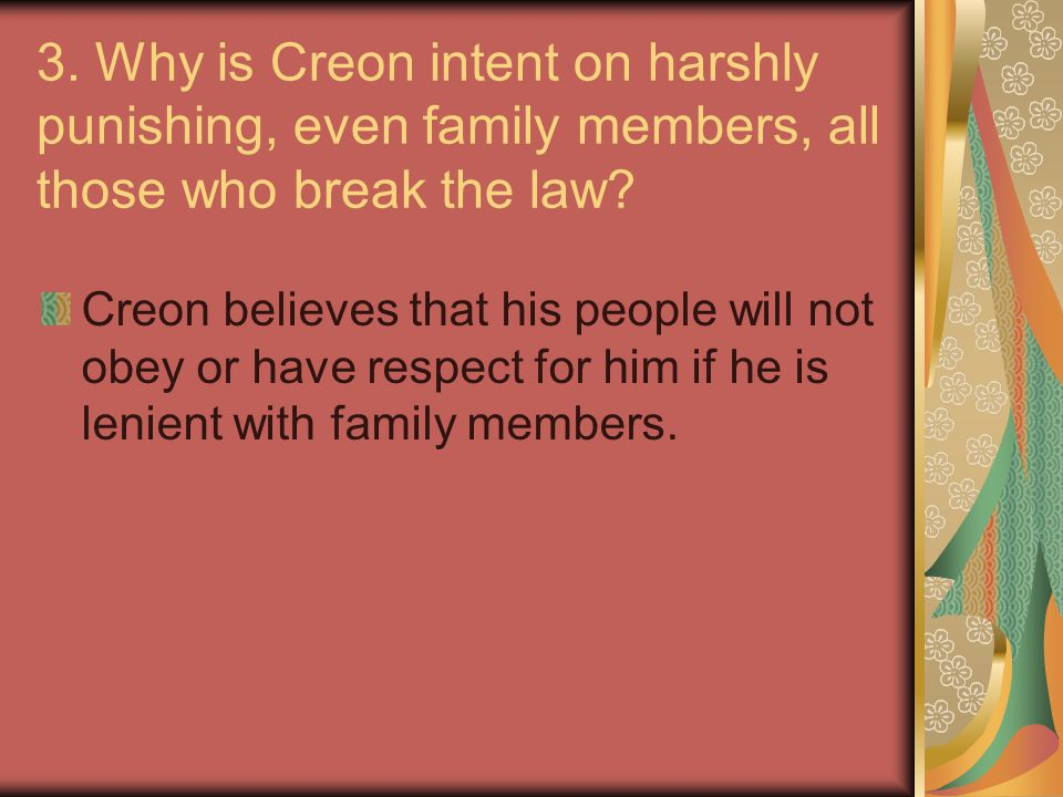 3.Why is Creon intent on harshly punishing, even family members, all those who break the law.