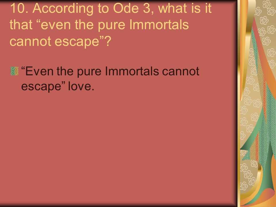 10.According to Ode 3, what is it that even the pure Immortals cannot escape .