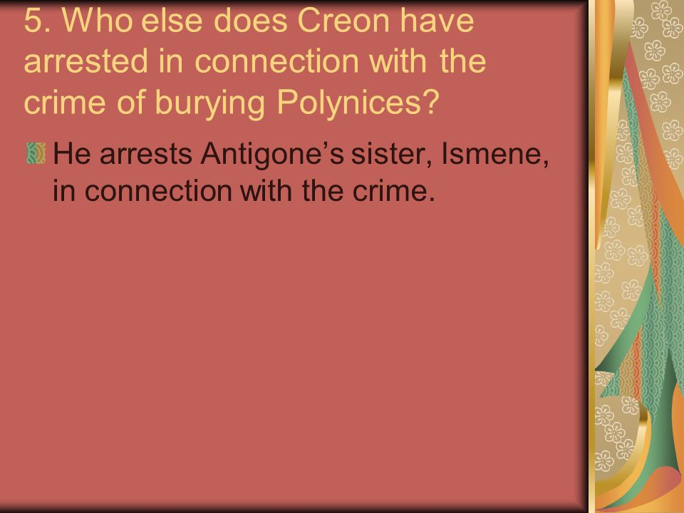 5.Who else does Creon have arrested in connection with the crime of burying Polynices.