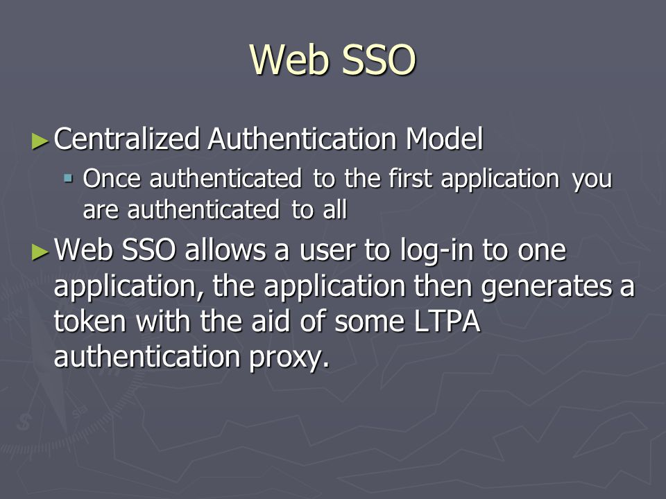 Web SSO ► Centralized Authentication Model  Once authenticated to the first application you are authenticated to all ► Web SSO allows a user to log-in to one application, the application then generates a token with the aid of some LTPA authentication proxy.