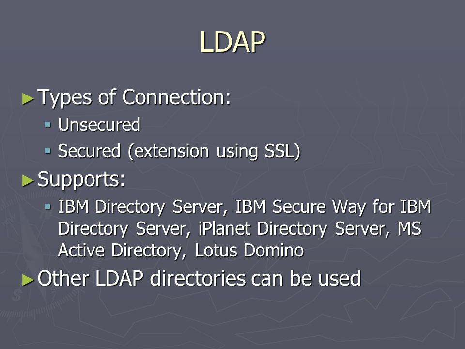 LDAP ► Types of Connection:  Unsecured  Secured (extension using SSL) ► Supports:  IBM Directory Server, IBM Secure Way for IBM Directory Server, iPlanet Directory Server, MS Active Directory, Lotus Domino ► Other LDAP directories can be used