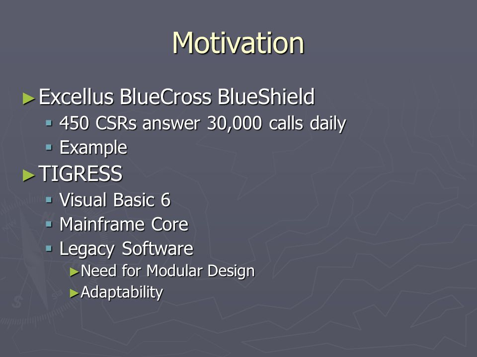 Motivation ► Excellus BlueCross BlueShield  450 CSRs answer 30,000 calls daily  Example ► TIGRESS  Visual Basic 6  Mainframe Core  Legacy Software ► Need for Modular Design ► Adaptability