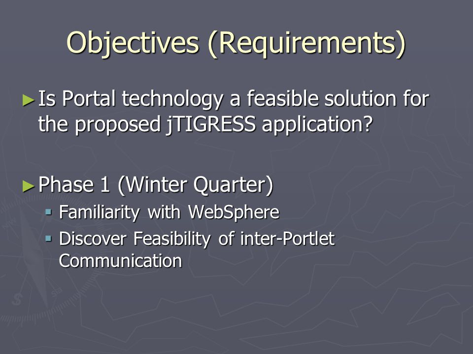 Objectives (Requirements) ► Is Portal technology a feasible solution for the proposed jTIGRESS application.