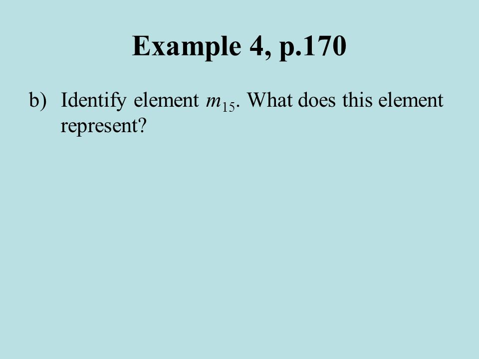 Example 4, p.170 b)Identify element m 15. What does this element represent