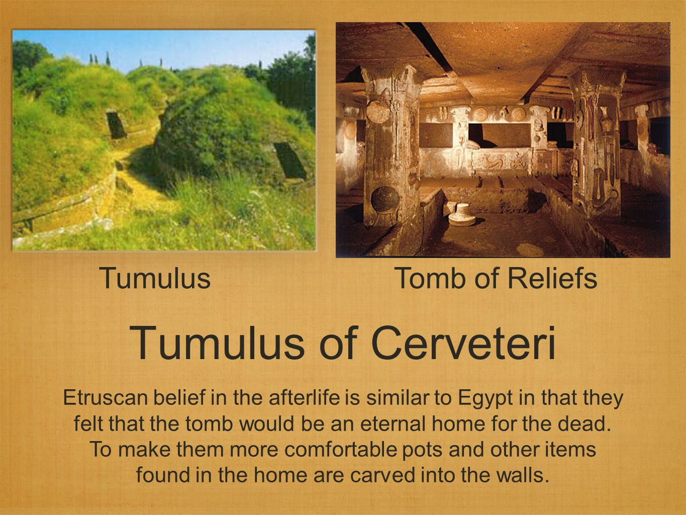 Tumulus of Cerveteri Tomb of Reliefs Etruscan belief in the afterlife is similar to Egypt in that they felt that the tomb would be an eternal home for the dead.