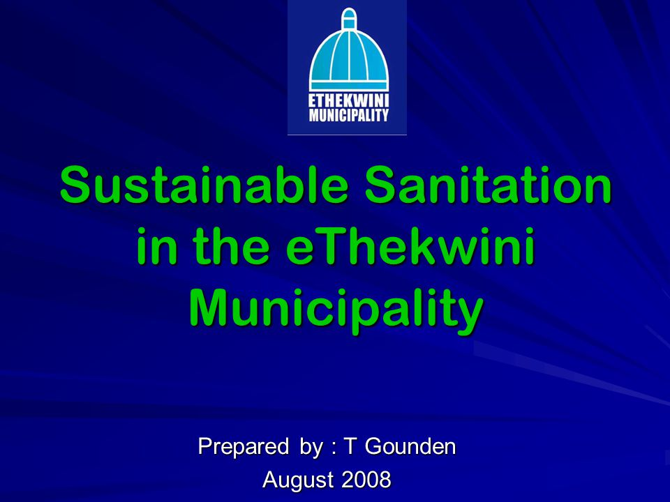 Sustainable Sanitation in the eThekwini Municipality Prepared by : T Gounden August 2008