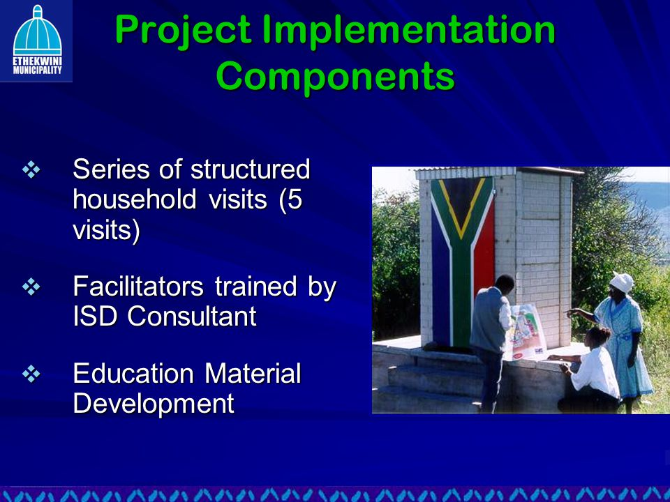 Project Implementation Components  Series of structured household visits (5 visits)  Facilitators trained by ISD Consultant  Education Material Development