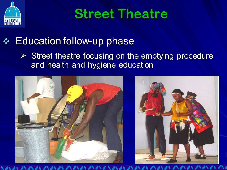 Street Theatre  Education follow-up phase  Street theatre focusing on the emptying procedure and health and hygiene education