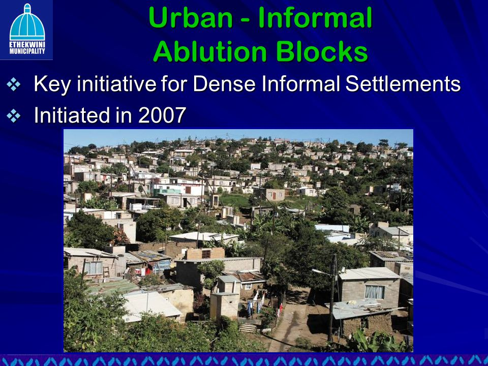 Urban - Informal Ablution Blocks  Key initiative for Dense Informal Settlements  Initiated in 2007