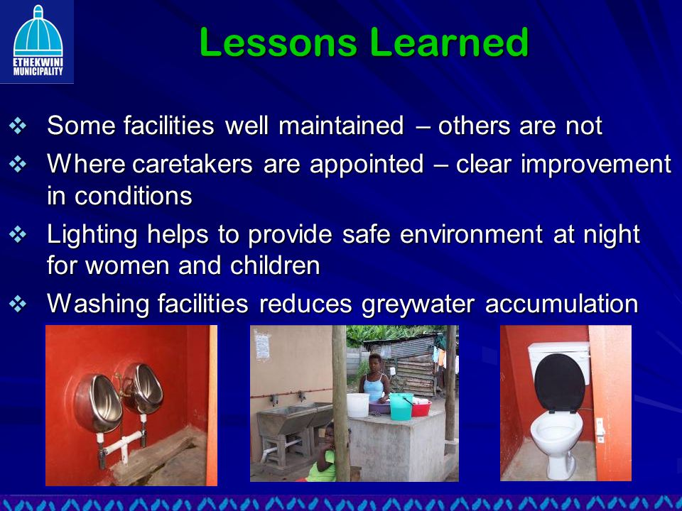 Lessons Learned  Some facilities well maintained – others are not  Where caretakers are appointed – clear improvement in conditions  Lighting helps to provide safe environment at night for women and children  Washing facilities reduces greywater accumulation