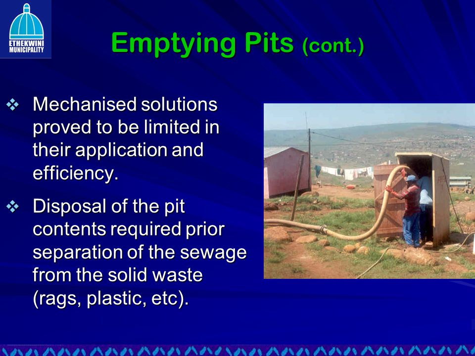 Emptying Pits (cont.)  Mechanised solutions proved to be limited in their application and efficiency.