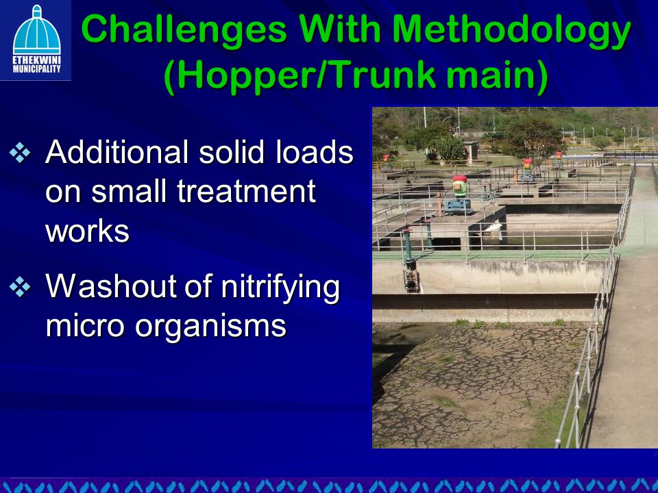 Challenges With Methodology (Hopper/Trunk main)  Additional solid loads on small treatment works  Washout of nitrifying micro organisms