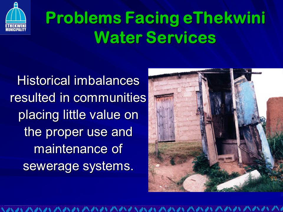 Problems Facing eThekwini Water Services Historical imbalances resulted in communities placing little value on the proper use and maintenance of sewerage systems.