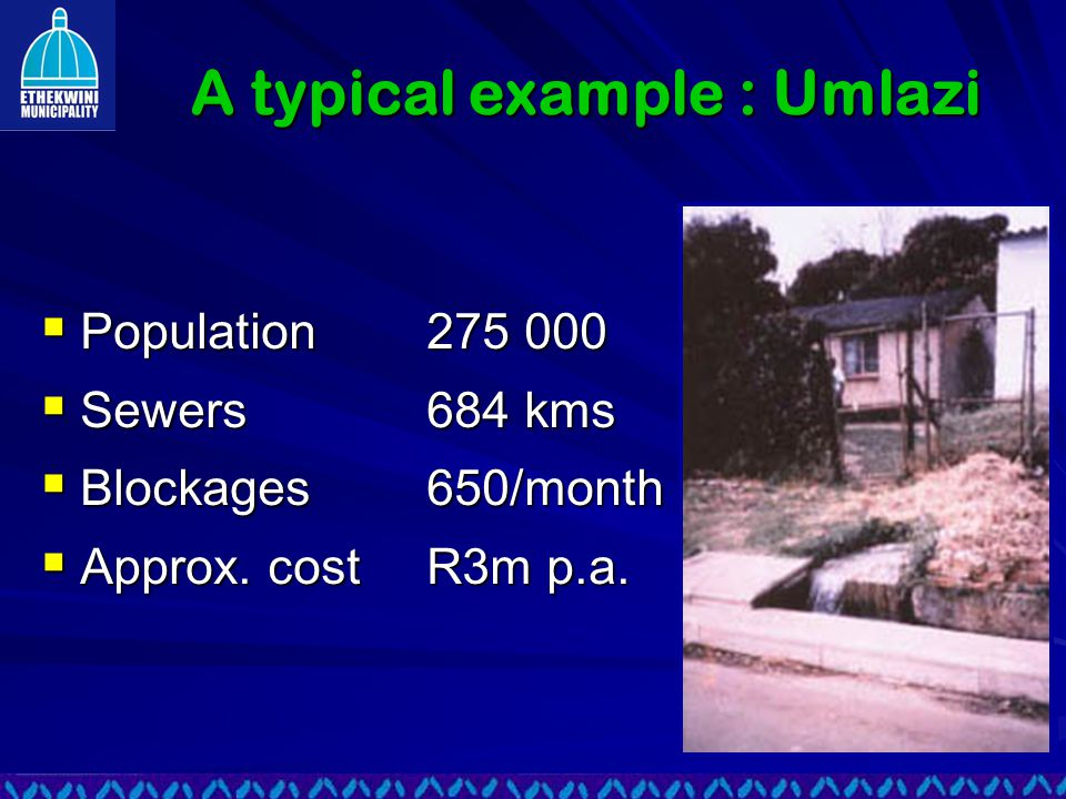A typical example : Umlazi  Population275 000  Sewers684 kms  Blockages650/month  Approx.