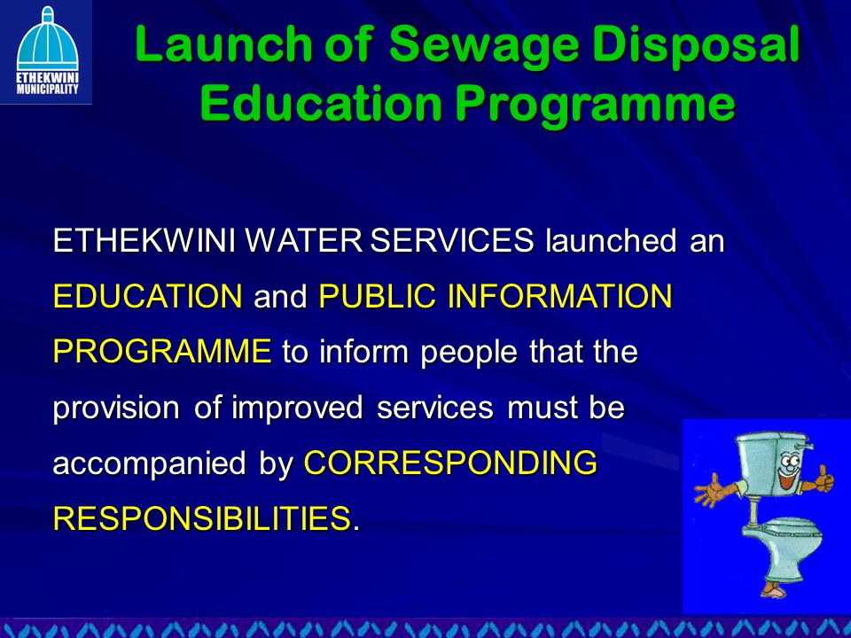 Launch of Sewage Disposal Education Programme ETHEKWINI WATER SERVICES launched an EDUCATION and PUBLIC INFORMATION PROGRAMME to inform people that the provision of improved services must be accompanied by CORRESPONDING RESPONSIBILITIES.
