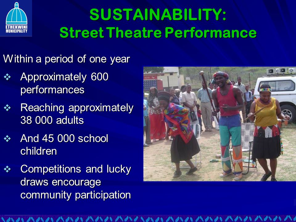 SUSTAINABILITY: Street Theatre Performance Within a period of one year  Approximately 600 performances  Reaching approximately 38 000 adults  And 45 000 school children  Competitions and lucky draws encourage community participation