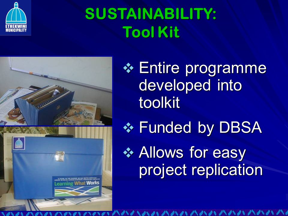  Entire programme developed into toolkit  Funded by DBSA  Allows for easy project replication SUSTAINABILITY: Tool Kit