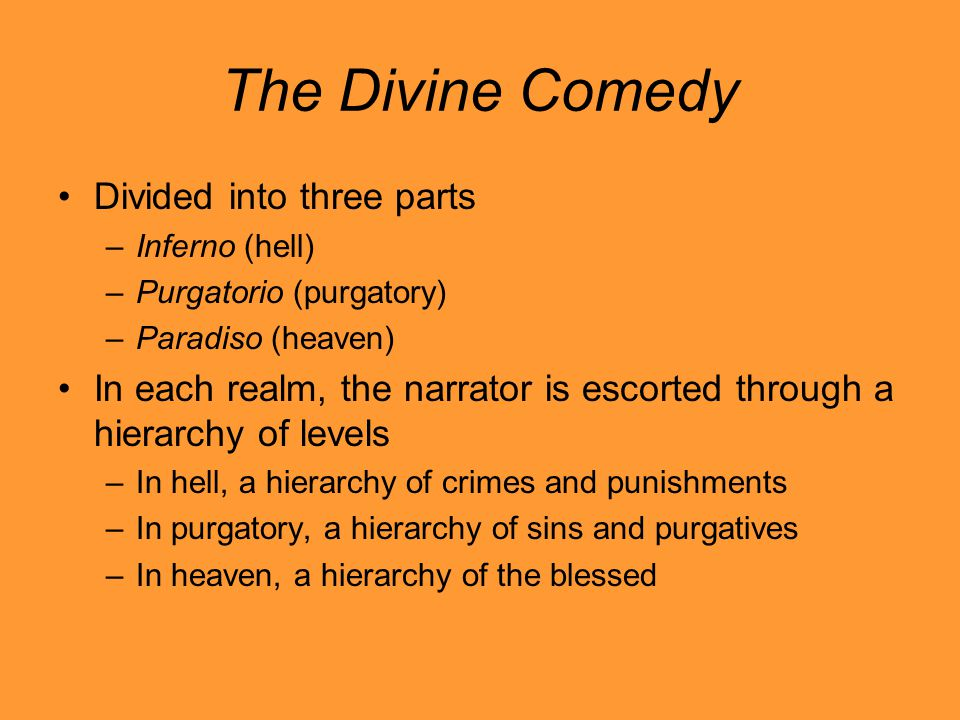 The Divine Comedy Divided into three parts –Inferno (hell) –Purgatorio (purgatory) –Paradiso (heaven) In each realm, the narrator is escorted through a hierarchy of levels –In hell, a hierarchy of crimes and punishments –In purgatory, a hierarchy of sins and purgatives –In heaven, a hierarchy of the blessed