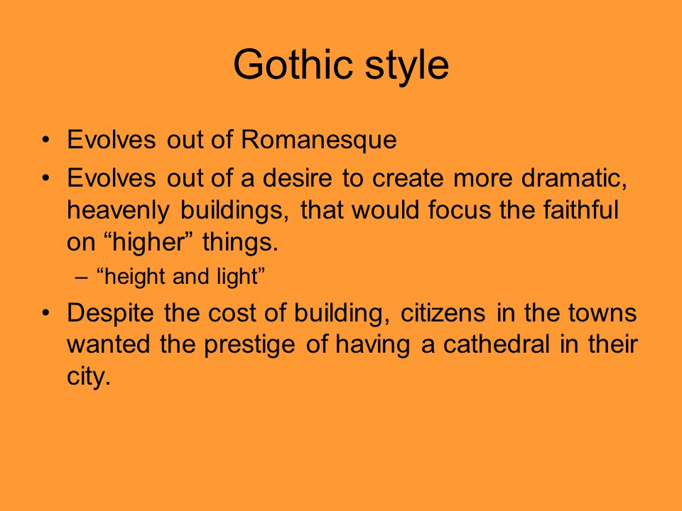 Gothic style Evolves out of Romanesque Evolves out of a desire to create more dramatic, heavenly buildings, that would focus the faithful on higher things.