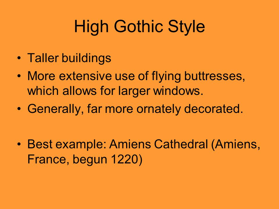 High Gothic Style Taller buildings More extensive use of flying buttresses, which allows for larger windows.