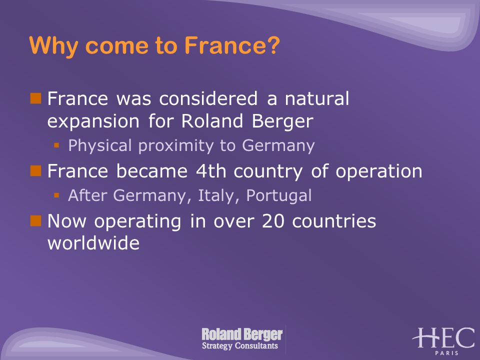 Why come to France? France was considered a natural expansion for Roland Berger  Physical proximity to Germany France became 4th country of operation