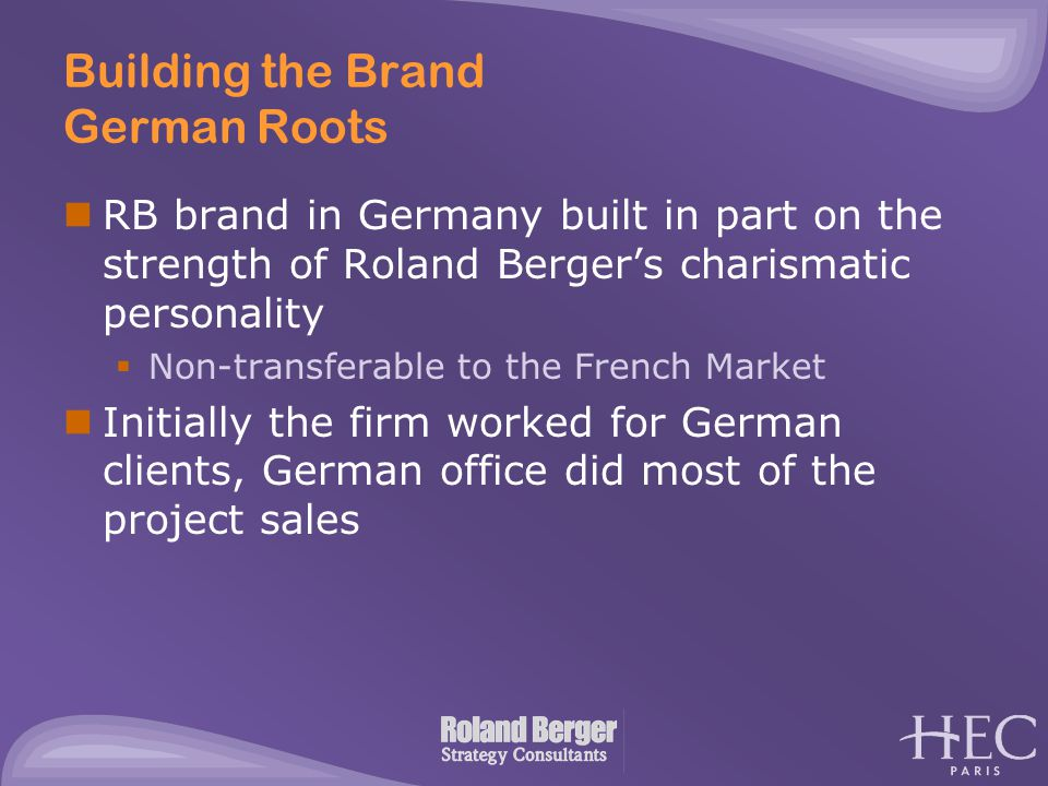 Building the Brand German Roots RB brand in Germany built in part on the strength of Roland Berger's charismatic personality  Non-transferable to the
