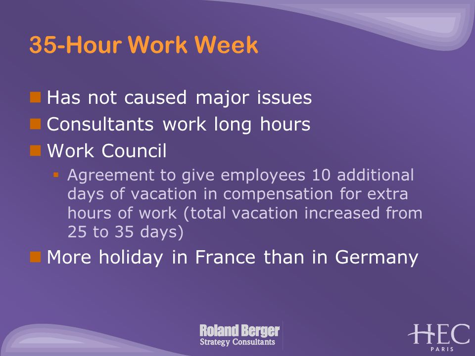 35-Hour Work Week Has not caused major issues Consultants work long hours Work Council  Agreement to give employees 10 additional days of vacation in