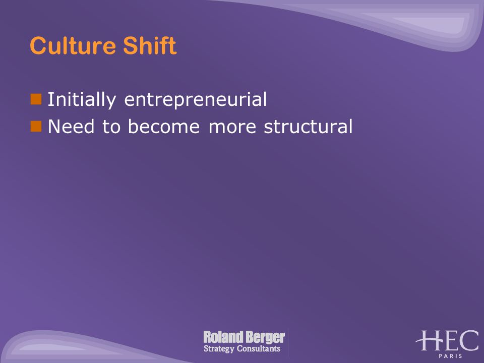 Culture Shift Initially entrepreneurial Need to become more structural