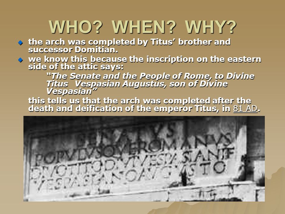 WHO. WHEN. WHY.  the arch was completed by Titus' brother and successor Domitian.