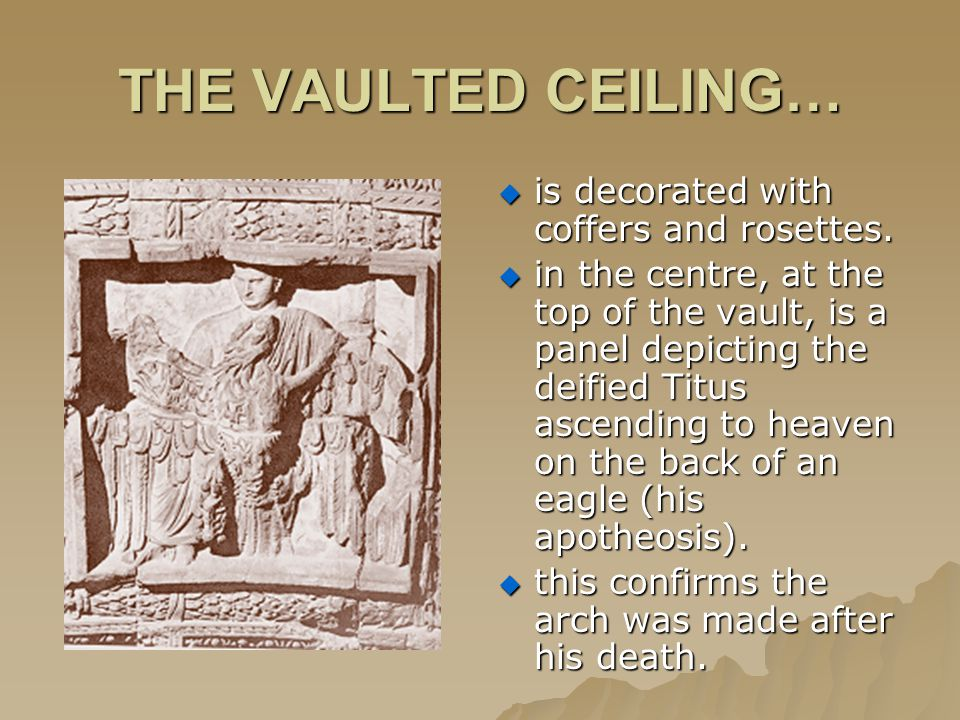 THE VAULTED CEILING…  is decorated with coffers and rosettes.  in the centre, at the top of the vault, is a panel depicting the deified Titus ascend